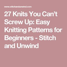 27 Knits You Can't Screw Up: Easy Knitting Patterns for Beginners - Stitch and Unwind
