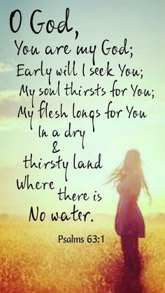 Psalm 63:1  My mom sang me this song when she put me to bed growing up... Special place in my heart