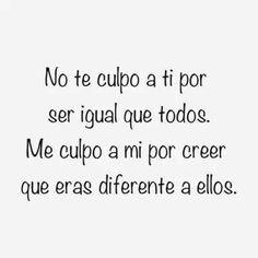 No te culpo a ti por ser igual que todos. Me culpo a mi por creer que eras diferente a ellos. #frases