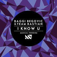 Baggi Begovic & Team Bastian - I Know U ( Original Mix) by Musical Freedom Recs on SoundCloud