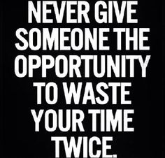 """Never give someone the opportunity to waste your time - twice."" [emotional peace with self] https://www.facebook.com/photo.php?fbid=10152125525748352&set=a.10152100085488352.1073741826.172659578351&type=1"