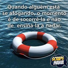 Quando alguém está se afogando, o momento é de socorrê-la, e não de ensiná-la a nadar. In My Feelings, Printers, Texts, Psychology, Inspirational Quotes, Wisdom, Messages, Thoughts, Humor