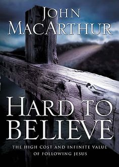 Hard to Believe by John MacArthur (A MUST-READ! The truth that most are blind to regarding Jesus Christ and what it TRULY takes to follow him.