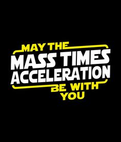 """May the Mass Times Acceleration Be With You"" funny t-shirt for men, women and kids.  Science humor meets Star Wars.  Geek out with  comfy, soft tees and hoodies from SnorgTees."