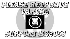 HELP SAVE VAPING! Support HR2058! National Call To Action!