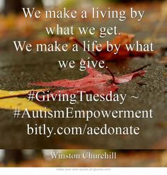 We make a living by what we get. We make a life by what we give. #GivingTuesday ~ #AutismEmpowerment bitly.com/aedonate #UNselfie