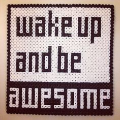 Wake up and be awesome - Perler bead quote by coolditte