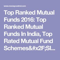 Top Ranked Mutual Funds 2016: Top Ranked Mutual Funds In India, Top Rated Mutual Fund Schemes/SIP - Moneycontrol.com