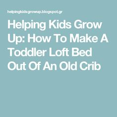 Helping Kids Grow Up: How To Make A Toddler Loft Bed Out Of An Old Crib