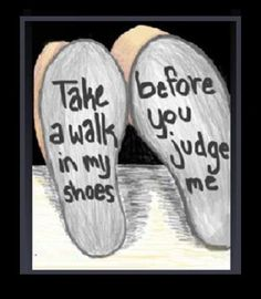Don't judge me till you walk a mile in my shoes or live a day in my life.