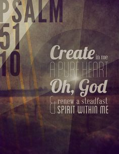 Psalm 51:10 ~ Create in me a pure heart, oh God, renew a steadfast spirit within me...