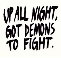 Up all night, got demons to fight Inspirational, can't sleep, demons, inner demons, outer demons, kicking ass, strong, stay strong,