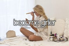 I am not as girly as I would like! need to set a list of how to do this! and stick to it for at least a year