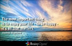 The most important thing is to enjoy your life - to be happy - it's all that matters. - Audrey Hepburn at BrainyQuote