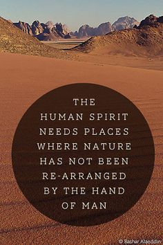 The human spirit needs places where nature has not been re-arranged by the hand of man.