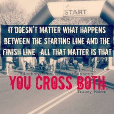 """it doesn't matter what happens between the starting line and the finish line. all that matters is that you cross both."" {tracey maher}"