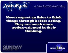 Aries don't think through before acting (or talking). They are action oriented in their thinking.