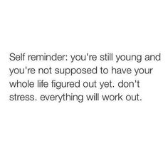 self reminder: you're still young and you're not supposed to have your whole life figured out yet. don't stress. everything will work out.