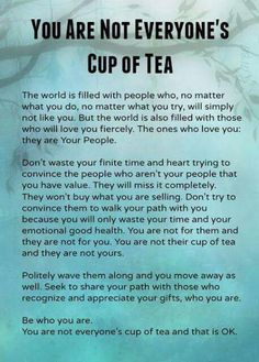 "The importance of understanding none of us are ""Everyones Cup of Tea"". And you know what, that's absolutely fine. That's what makes the world go around.  Our personality traits & interests often draw up to our tribe. Don't waste time, trying to bend yourself into a pretzel, just to fit in with people who you will never get on with. Walk away. Learn to find your people, your tribe and become who you truly are. Self confidence, self esteem & self care."