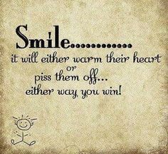 "Best smile quote yet... screw the ""world smiles with you"" bs!"