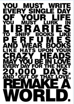 You must write every single day of your life. You must lurk in libraries to sniff books like perfumes and wear books like hats upon your crazy heads. May you be in love every day for the next 20,000 days and out of that love, remake a world. -Ray Bradbury