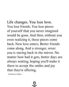 Life Changes You Lose Love - Life changes. You lose love. You lose friends. You lose pieces of yourself that you never imagined - Now Quotes, Self Love Quotes, True Quotes, Words Quotes, Quotes To Live By, Things Get Better Quotes, Quotes About Bad Days, Good Things In Life, Quotes For Hope