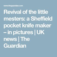 Revival of the little mesters: a Sheffield pocket knife maker – in pictures | UK news | The Guardian
