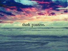 Positive thoughts = positive life.