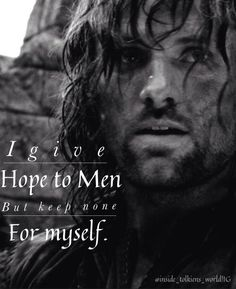 """Aragorn quote."" <-- wrong. that is a common misconception... this was a quote ABOUT Aragorn, but was said TO him by his mother when she said goodbye to him for the last time..."