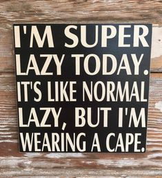 drink antro drink antro Im Super Lazy Today. Its Like Normal Lazy, But Im Wearing A Cape. Wood Sign Funny Sign Im Super Lazy Today. Its Like Normal Lazy But Now Quotes, Sign Quotes, Great Quotes, Funny Quotes, Funny Memes, Inspirational Quotes, Hilarious Sayings, Hilarious Animals, Clever Sayings