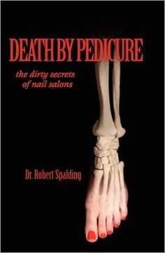 Death by Pedicure: the dirty secrets of nail salons: Robert T. Spalding, Greg Forehand, Karen Paul Stone: 9781935803034: Amazon.com: Books