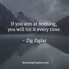 If you aim at nothing, you will hit it every time. Zig Ziglar #quote #marketing