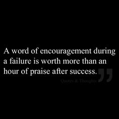 A word of encouragement during a failure is worth more than an hour of praise after success.
