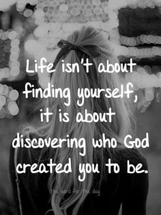 """Life isn't about """"finding yourself"""", it is about discovering who God created you to be.                                                                                                                                                                                 More"""