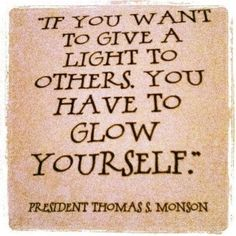 Glow Yourself to give light to others - Pres. Monson