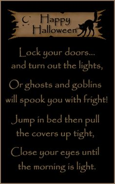 Lock your doors...and turn out the lights, Or ghosts and goblins will spook you with fright.......