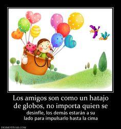 Los amigos son como un hatajo de globos, no importa quien se desinfle, los demás estarán a su lado para impulsarlo hasta la cima