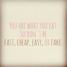 You are what you eat, so don't be fast, cheap, easy, or fake!