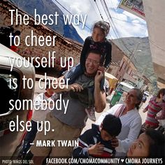 """""""The best way to cheer yourself up is to cheer somebody else up."""" ~ Mark Twain 