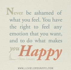 Never be ashamed of what you feel. You have the right to feel any emotion that you want, and to do what makes you happy. -Demi Lovato