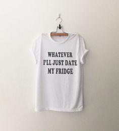 Whatever I'll just date my fridge t-shirt sweatshirt jumper cool fashion girls sizing womens sweater funny tee cute #teens fashion dope teenagers #tumblr clothing
