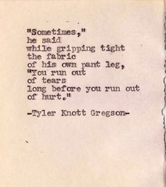 """'Sometimes,' he said while gripping tight the fabric of his own pant leg, 'You run out of tears long before you run out of hurt.'"" -Tyler Knott Gregson"
