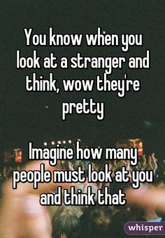 You know when you look at a stranger and think, wow they're pretty Imagine how many people must look at you and think that