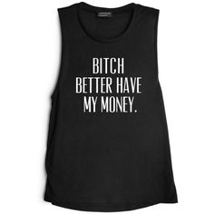 BITCH BETTER HAVE MY MONEY. [MUSCLE TANK] ($52) ❤ liked on Polyvore featuring tops, shirts, tank tops, tanks, shirts & tops and muscle tank