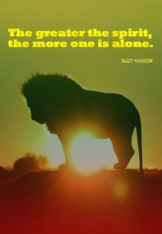 The greater the spirit, the more one is alone. Quote by Suzy Kassem
