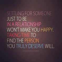 Settling for someone just to be in a relationship won't make you happy.  Taking time to find the person you truly deserve will. | See more about relationships, people and quotes.