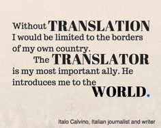 "'Without translation I would be limited to the borders of my own country.  The translator is my most important ally.  He introduces me to the world."" -Italo Calvino via www.elingual.net"