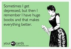 Funny Confession Ecard: Sometimes I get depressed, but then I remember I have huge boobs and that makes everything better.