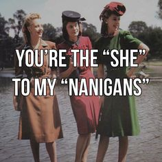 You're the she to my nanigans