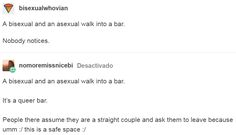 A bisexual and an asexual walk into a bar. It's a queer bar. People there assume they are a straight couple and ask them to leave because umm :/ this is a safe space :/ http://acejokes.tumblr.com/post/149372342728/nomoremissnicebi-bisexualwhovian-a-bisexual
